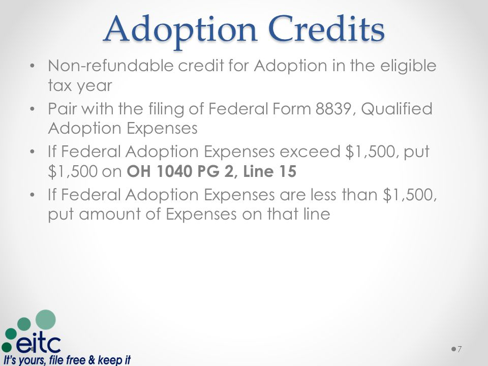 Adoption Credits Non-refundable credit for Adoption in the eligible tax year Pair with the filing of Federal Form 8839, Qualified Adoption Expenses If Federal Adoption Expenses exceed $1,500, put $1,500 on OH 1040 PG 2, Line 15 If Federal Adoption Expenses are less than $1,500, put amount of Expenses on that line 7