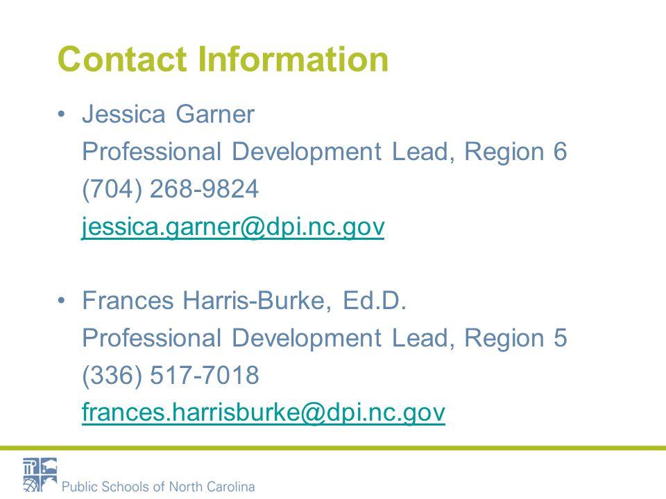 Contact Information Jessica Garner Professional Development Lead, Region 6 (704) 268-9824 jessica.garner@dpi.nc.gov Frances Harris-Burke, Ed.D.