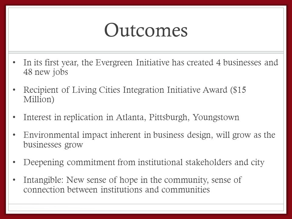 Outcomes In its first year, the Evergreen Initiative has created 4 businesses and 48 new jobs Recipient of Living Cities Integration Initiative Award ($15 Million) Interest in replication in Atlanta, Pittsburgh, Youngstown Environmental impact inherent in business design, will grow as the businesses grow Deepening commitment from institutional stakeholders and city Intangible: New sense of hope in the community, sense of connection between institutions and communities