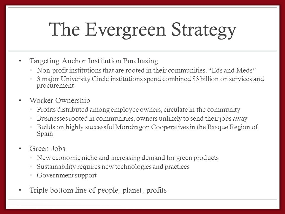 The Evergreen Strategy Targeting Anchor Institution Purchasing Non-profit institutions that are rooted in their communities, Eds and Meds 3 major University Circle institutions spend combined $3 billion on services and procurement Worker Ownership Profits distributed among employee owners, circulate in the community Businesses rooted in communities, owners unlikely to send their jobs away Builds on highly successful Mondragon Cooperatives in the Basque Region of Spain Green Jobs New economic niche and increasing demand for green products Sustainability requires new technologies and practices Government support Triple bottom line of people, planet, profits
