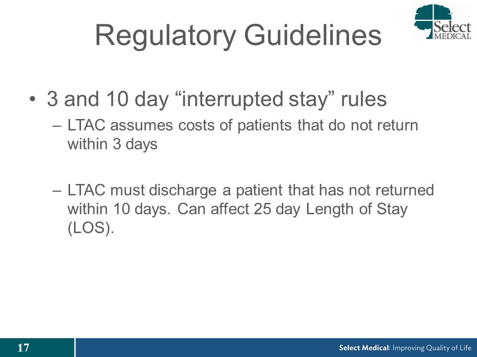 17 Regulatory Guidelines 3 and 10 day interrupted stay rules –LTAC assumes costs of patients that do not return within 3 days –LTAC must discharge a patient that has not returned within 10 days.