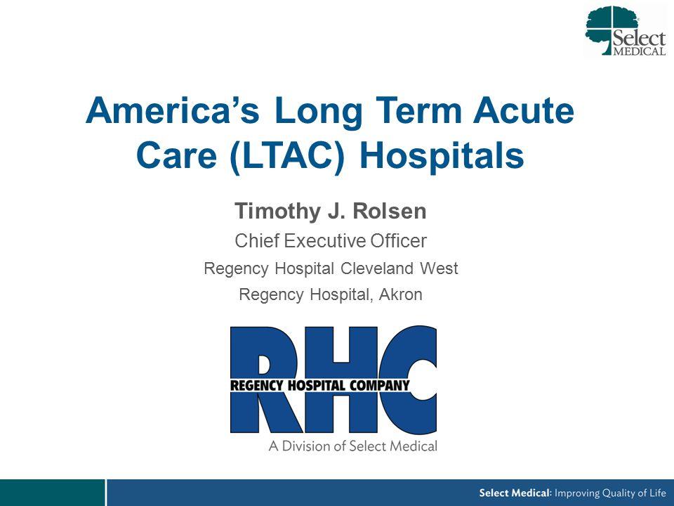 America's Long Term Acute Care (LTAC) Hospitals Timothy J.