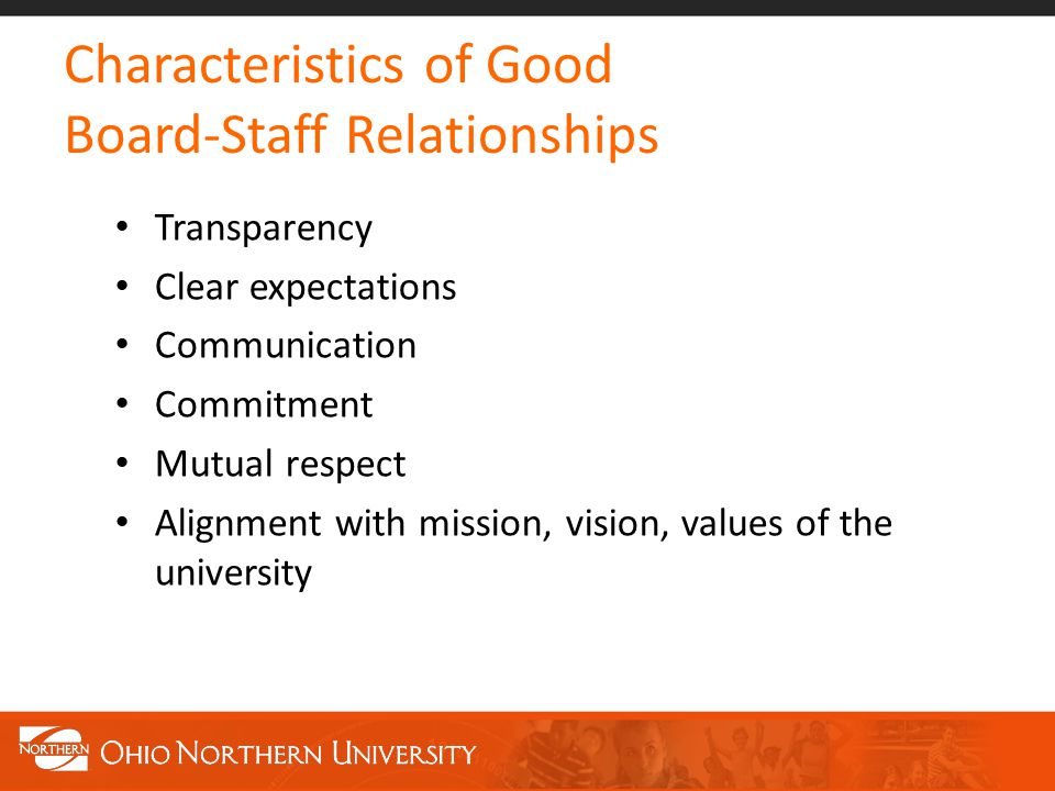 Characteristics of Good Board-Staff Relationships Transparency Clear expectations Communication Commitment Mutual respect Alignment with mission, vision, values of the university