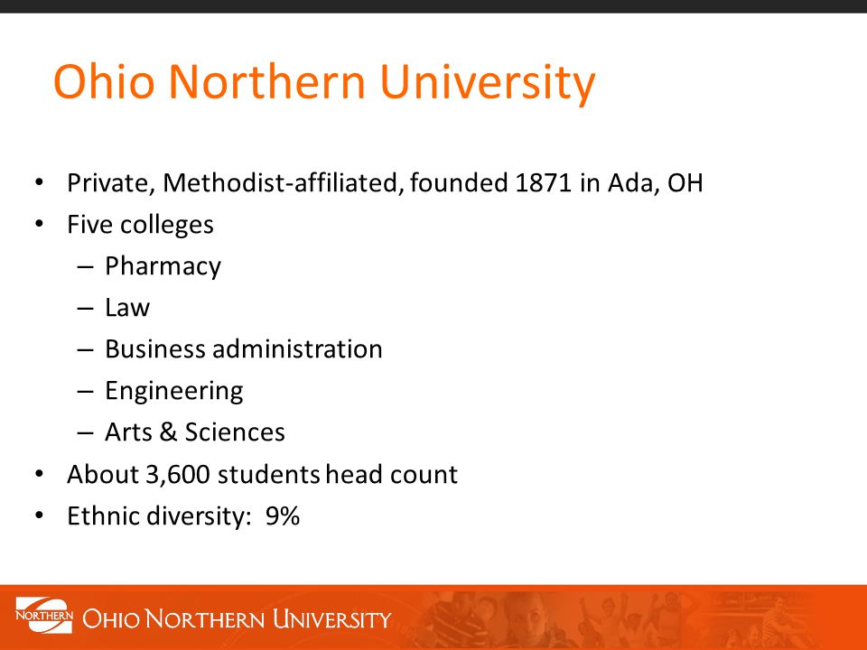 Ohio Northern University Private, Methodist-affiliated, founded 1871 in Ada, OH Five colleges – Pharmacy – Law – Business administration – Engineering – Arts & Sciences About 3,600 students head count Ethnic diversity: 9%