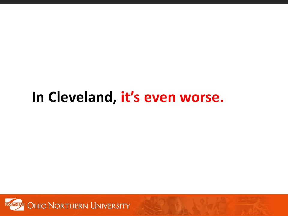 In Cleveland, it's even worse.
