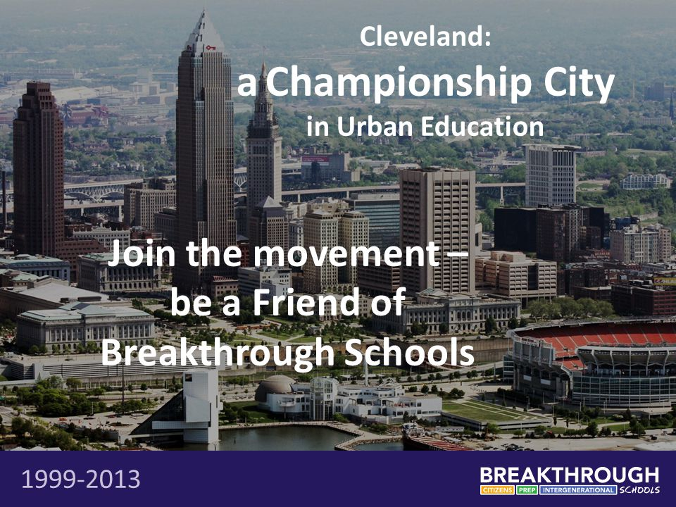 Cleveland: a Championship City in Urban Education 1999-2013 Join the movement – be a Friend of Breakthrough Schools