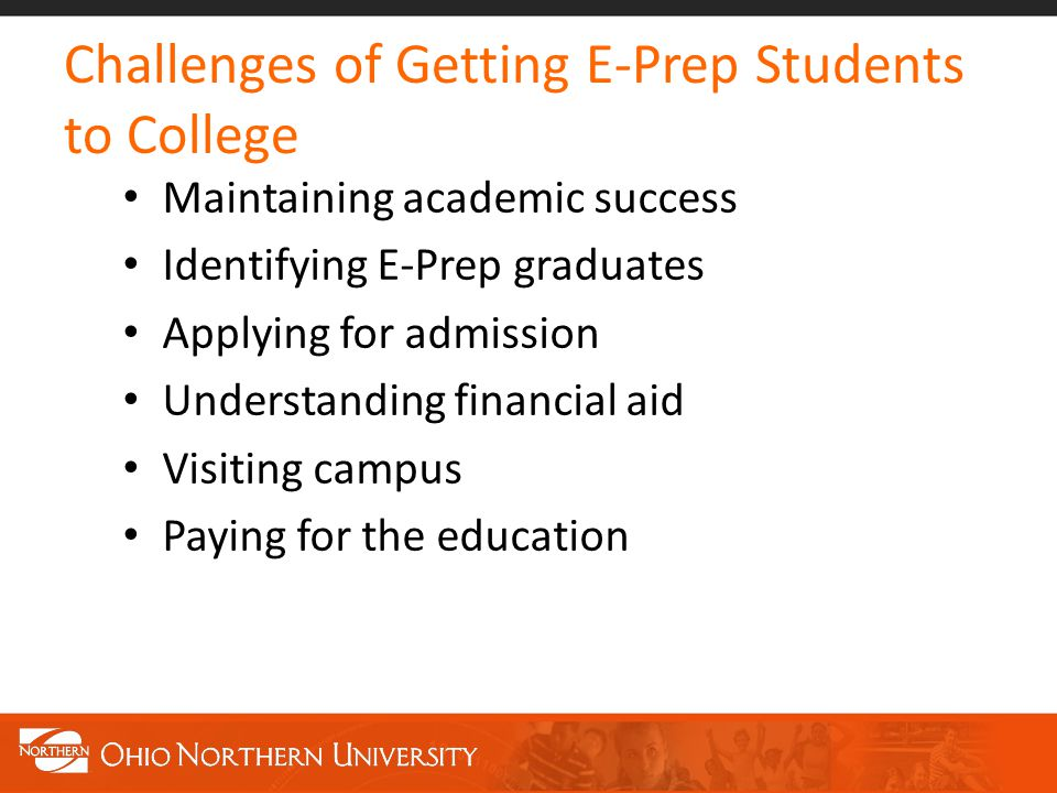 Challenges of Getting E-Prep Students to College Maintaining academic success Identifying E-Prep graduates Applying for admission Understanding financial aid Visiting campus Paying for the education