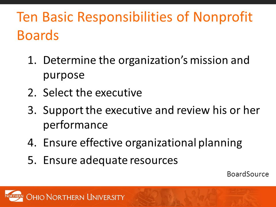 Ten Basic Responsibilities of Nonprofit Boards 1.Determine the organization's mission and purpose 2.Select the executive 3.Support the executive and review his or her performance 4.Ensure effective organizational planning 5.Ensure adequate resources BoardSource