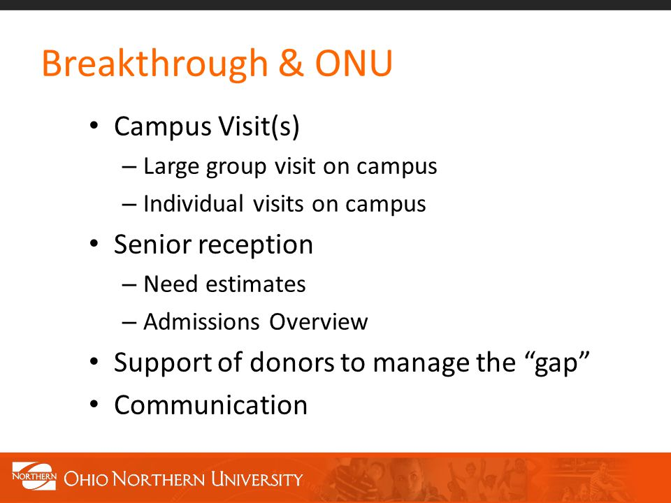 Breakthrough & ONU Campus Visit(s) – Large group visit on campus – Individual visits on campus Senior reception – Need estimates – Admissions Overview Support of donors to manage the gap Communication