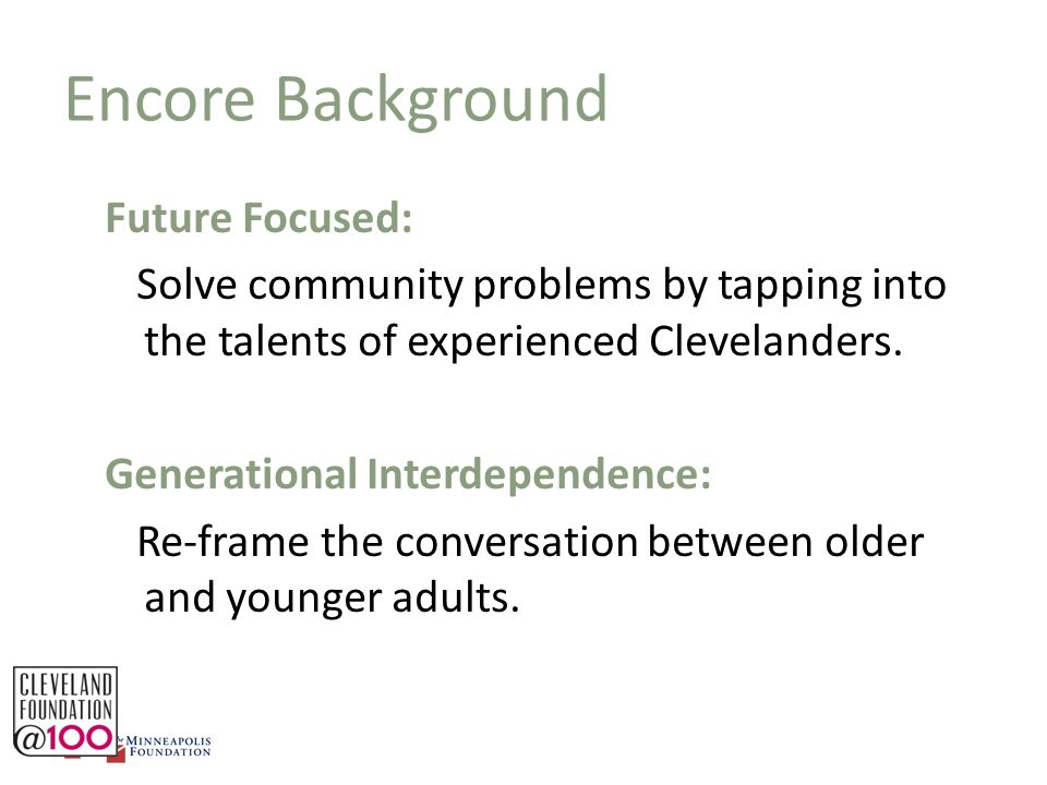 Plan for Implementation STEP 1: Raise community awareness STEP 2: Build on existing programs and partners STEP 3: Pilot the concept of Encore fellows STEP 4: Identify new and different partners STEP 5: Bring national models to Cleveland STEP 6: Build a consortium of organizations utilizing Encore talent