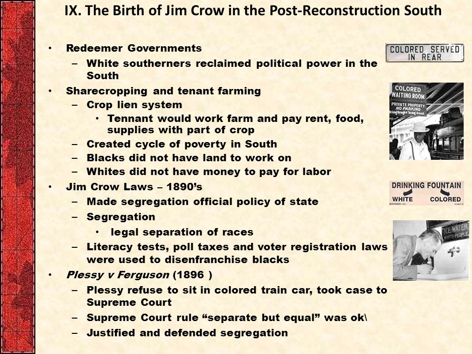 IX. The Birth of Jim Crow in the Post-Reconstruction South Redeemer Governments – White southerners reclaimed political power in the South Sharecroppi