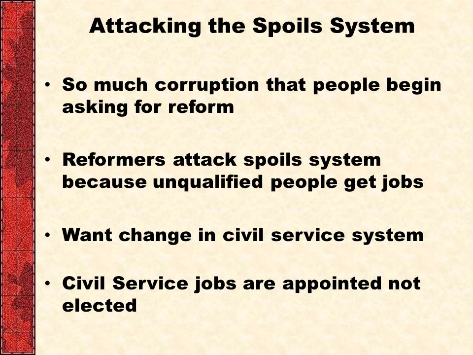 Attacking the Spoils System So much corruption that people begin asking for reform Reformers attack spoils system because unqualified people get jobs