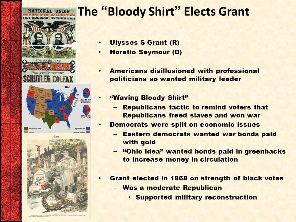 """I. The """"Bloody Shirt"""" Elects Grant Ulysses S Grant (R) Horatio Seymour (D) Americans disillusioned with professional politicians so wanted military le"""