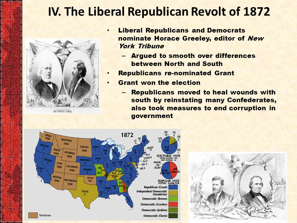 IV. The Liberal Republican Revolt of 1872 Liberal Republicans and Democrats nominate Horace Greeley, editor of New York Tribune – Argued to smooth ove