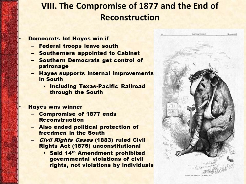 VIII. The Compromise of 1877 and the End of Reconstruction Democrats let Hayes win if – Federal troops leave south – Southerners appointed to Cabinet