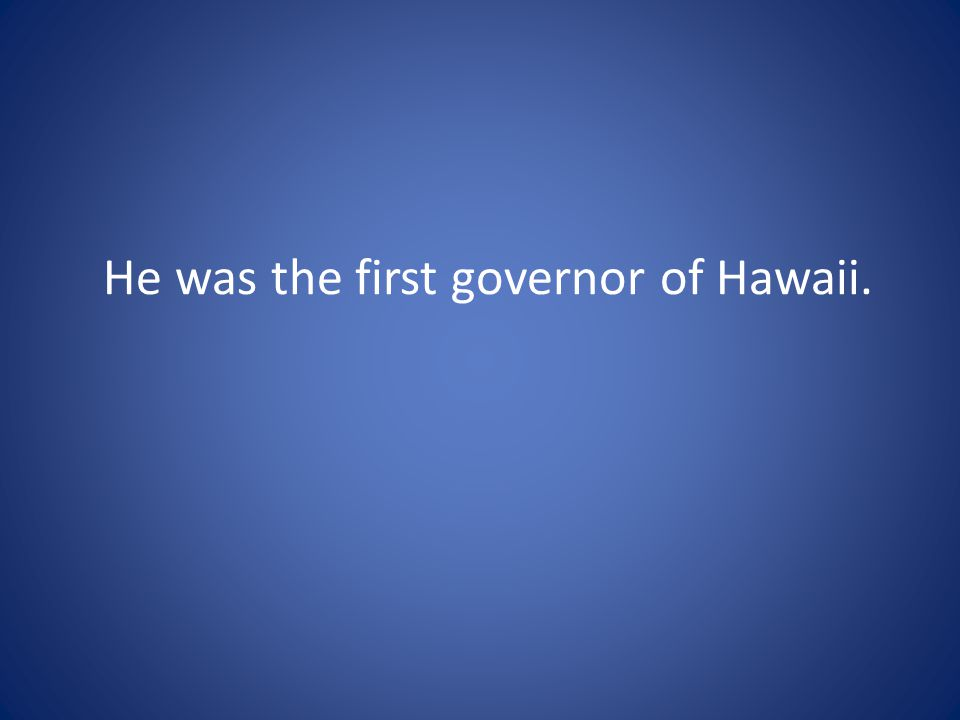 He was the first governor of Hawaii.