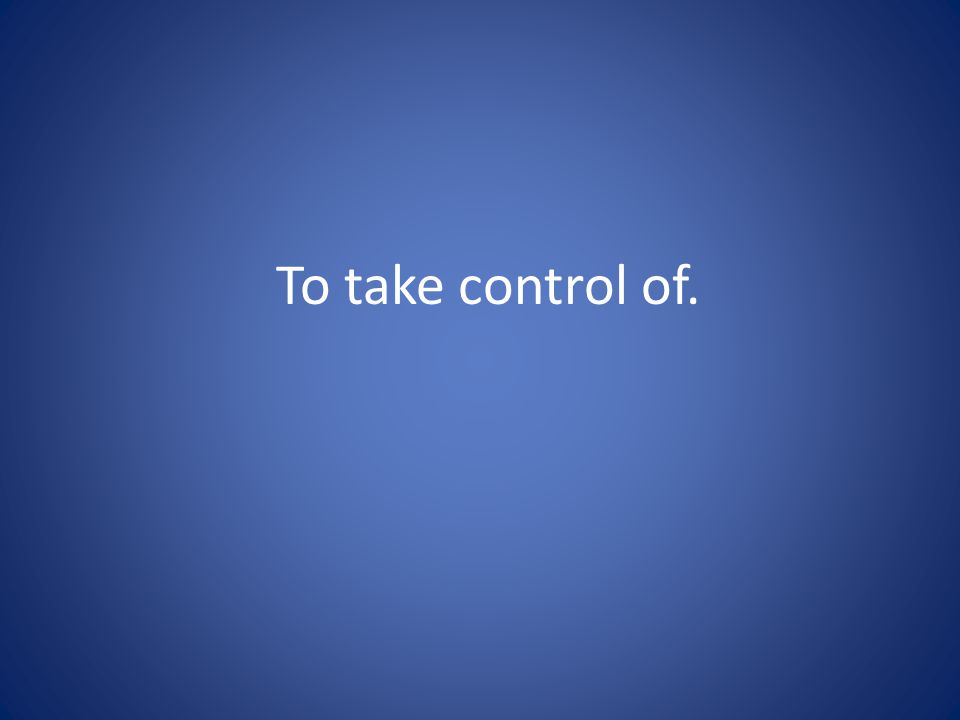 To take control of.