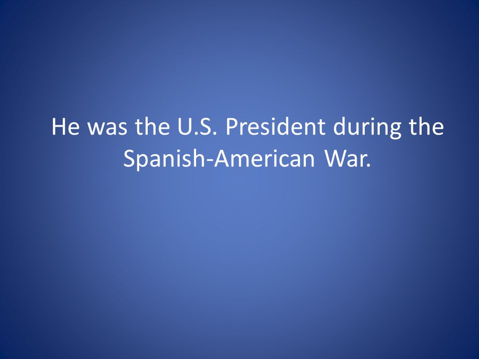 He was the U.S. President during the Spanish-American War.