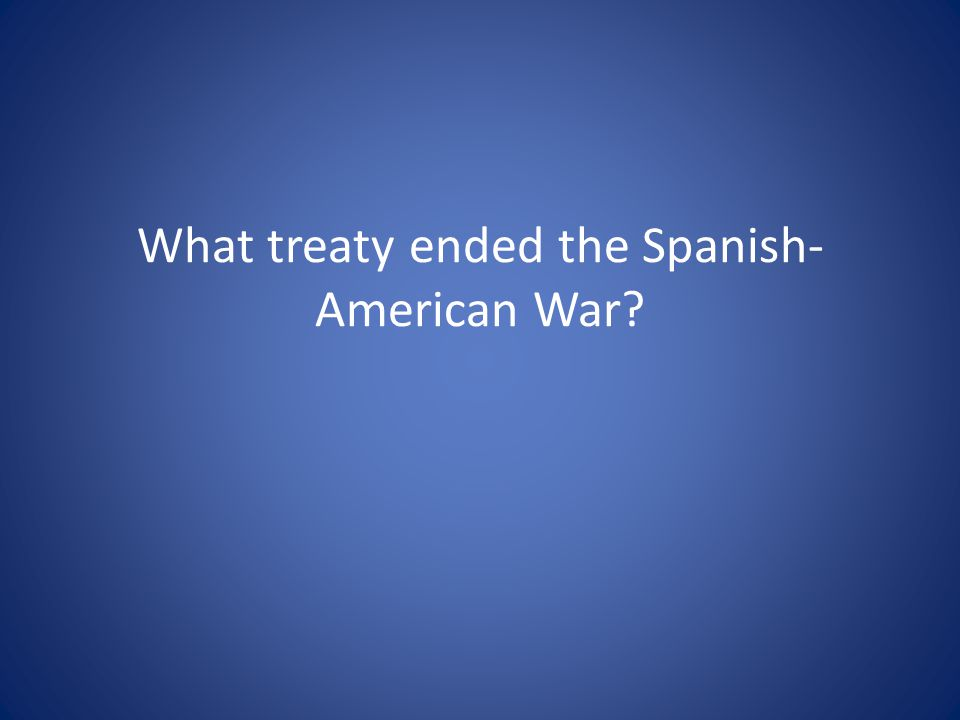 What treaty ended the Spanish- American War?