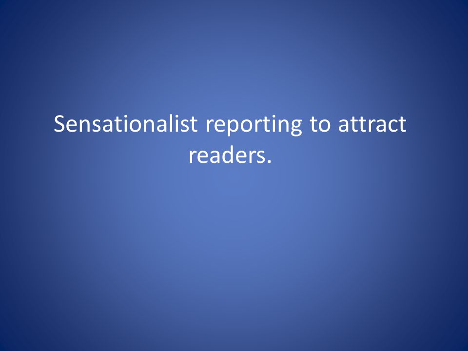 Sensationalist reporting to attract readers.