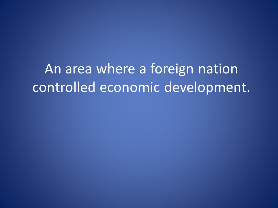 An area where a foreign nation controlled economic development.