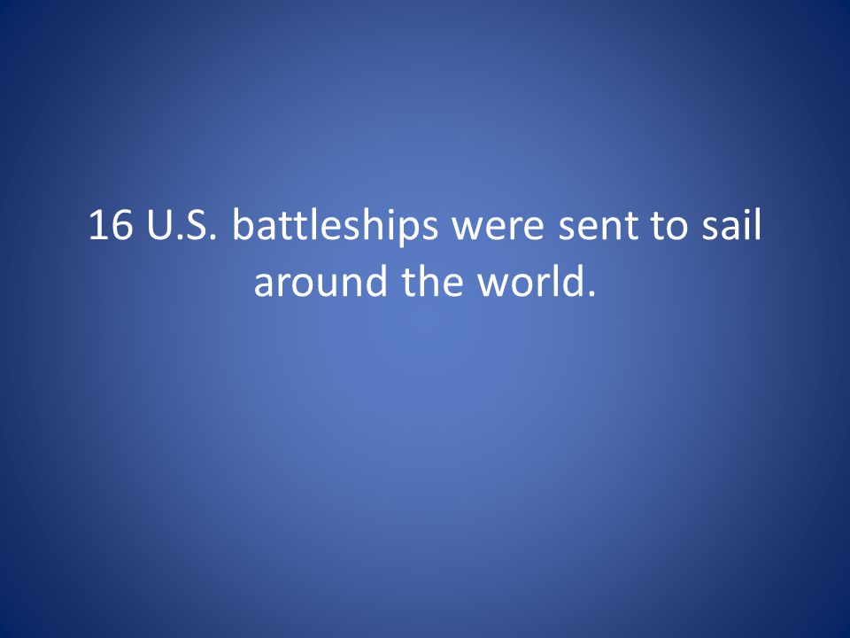 16 U.S. battleships were sent to sail around the world.