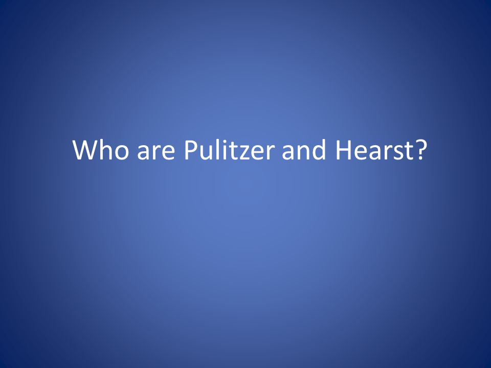 Who are Pulitzer and Hearst?