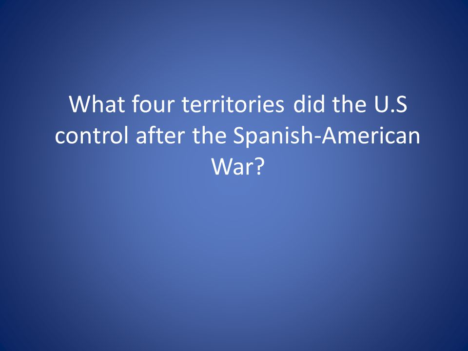 What four territories did the U.S control after the Spanish-American War?