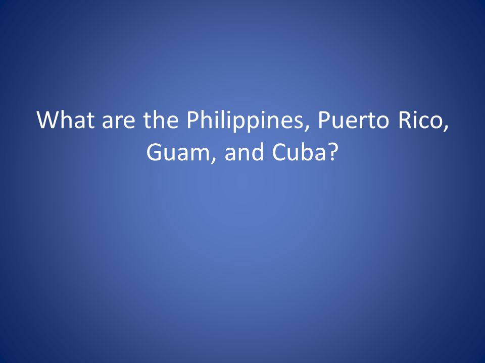 What are the Philippines, Puerto Rico, Guam, and Cuba?