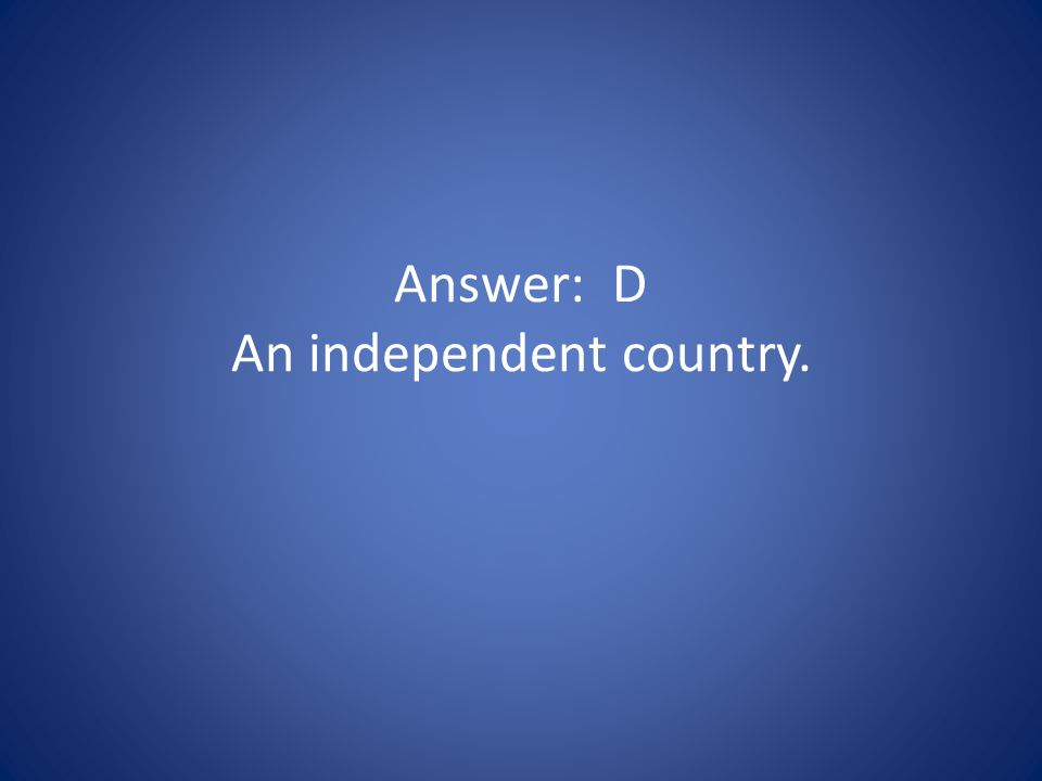 Answer: D An independent country.