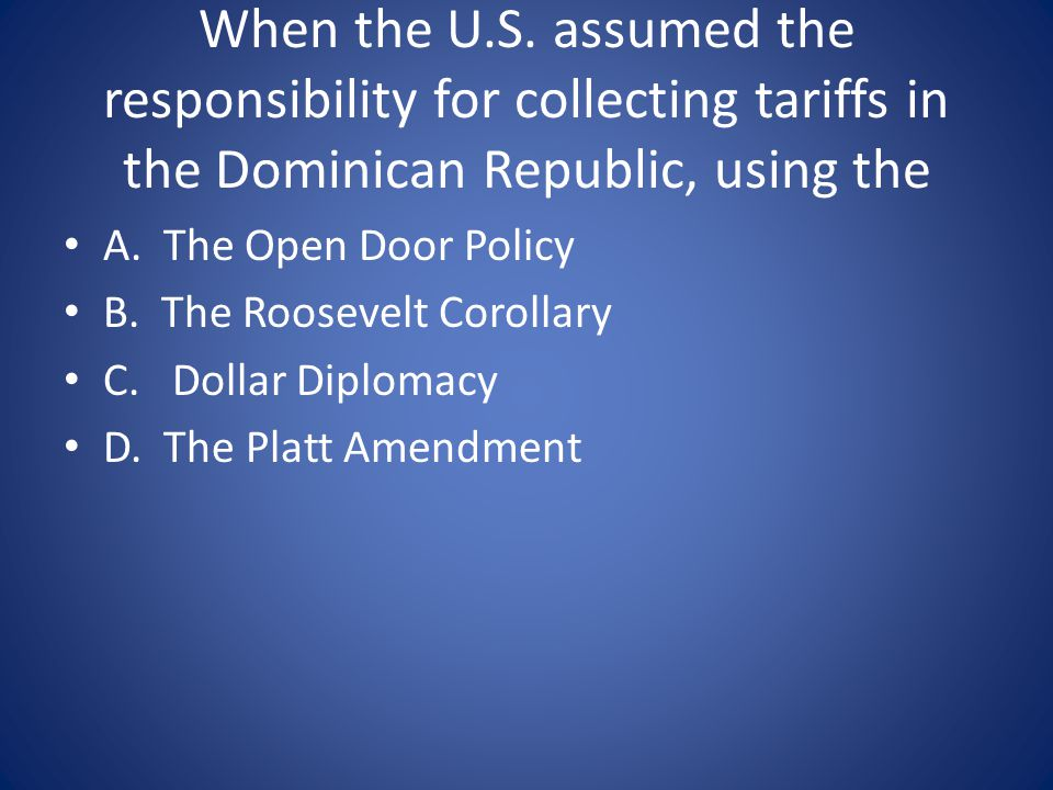 When the U.S. assumed the responsibility for collecting tariffs in the Dominican Republic, using the A. The Open Door Policy B. The Roosevelt Corollar