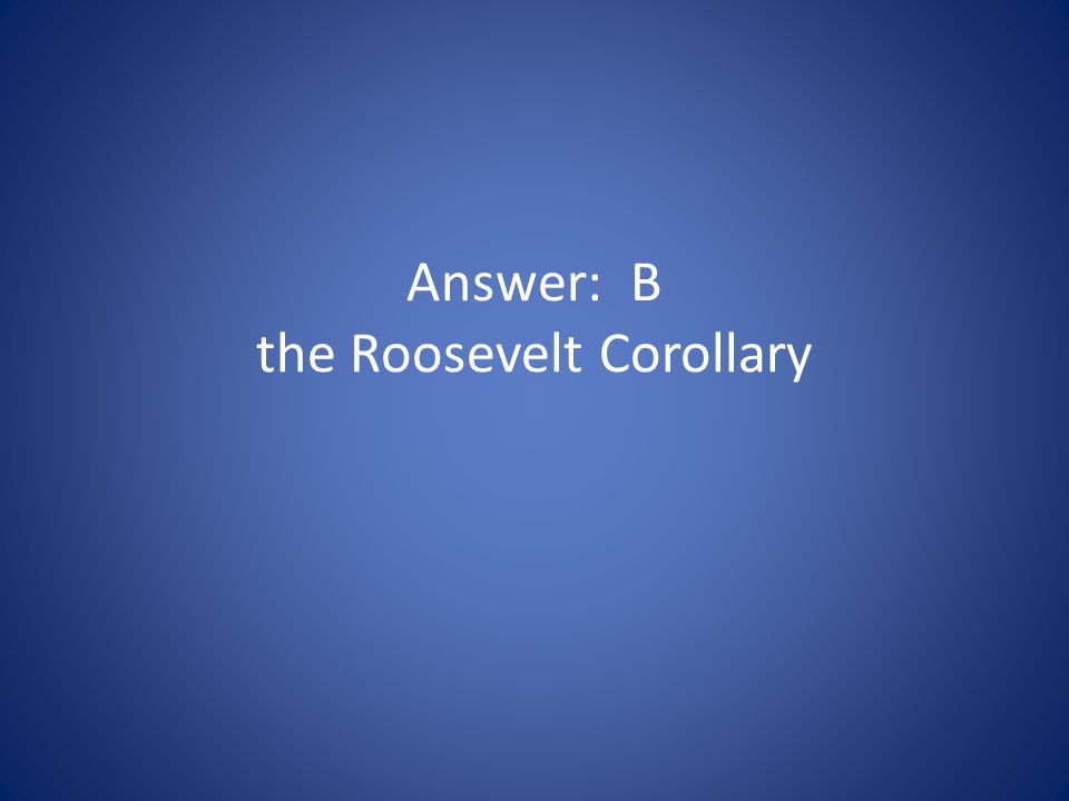 Answer: B the Roosevelt Corollary