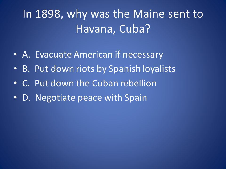 In 1898, why was the Maine sent to Havana, Cuba.A.