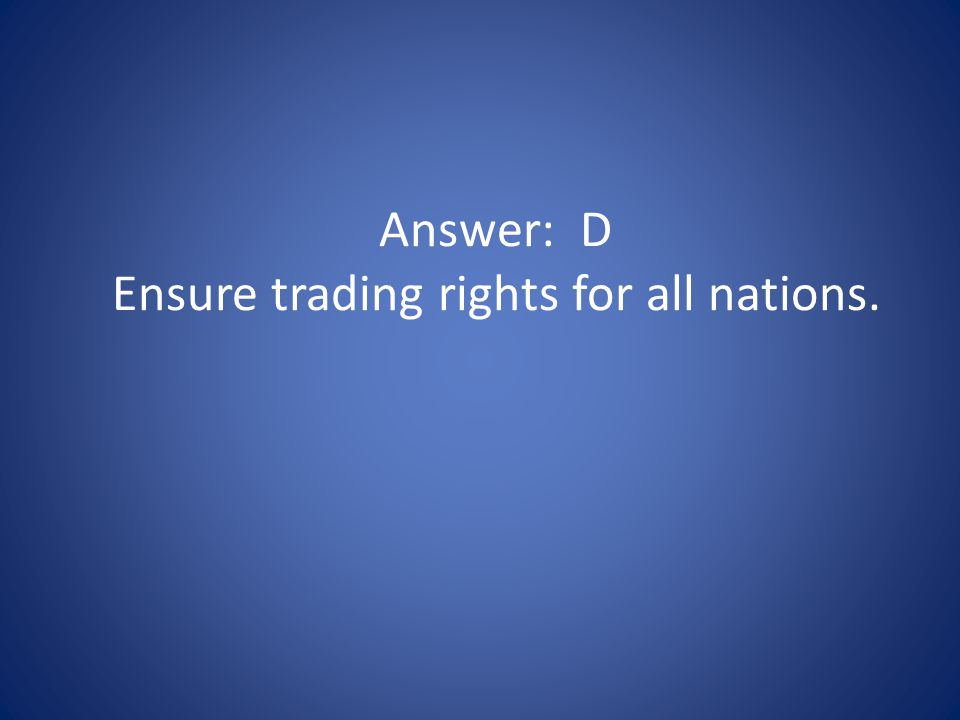 Answer: D Ensure trading rights for all nations.
