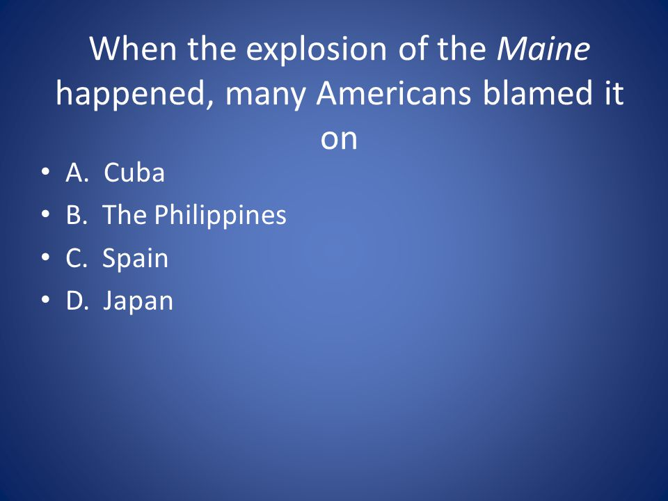 When the explosion of the Maine happened, many Americans blamed it on A.