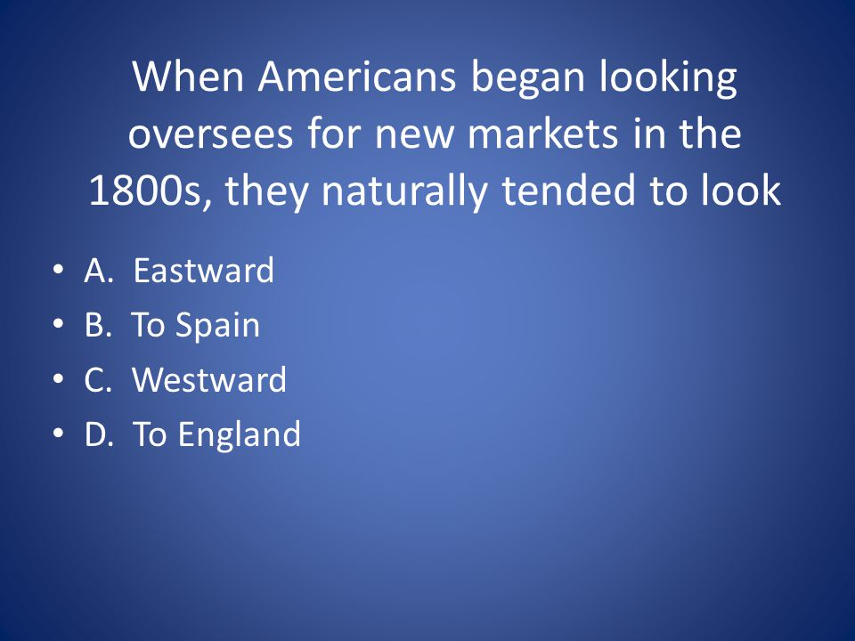 When Americans began looking oversees for new markets in the 1800s, they naturally tended to look A.