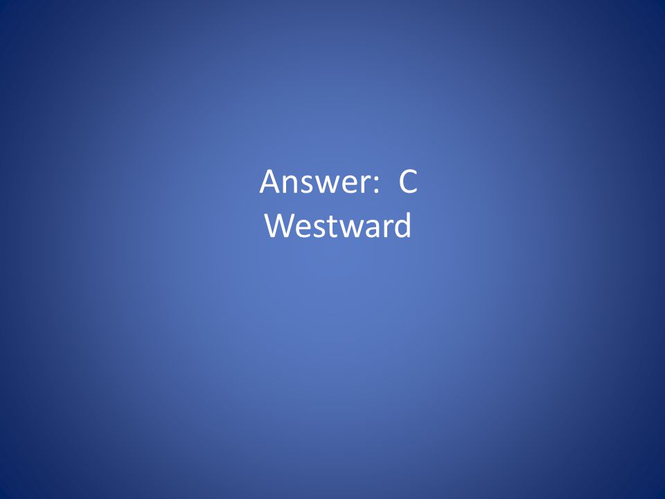 Answer: C Westward