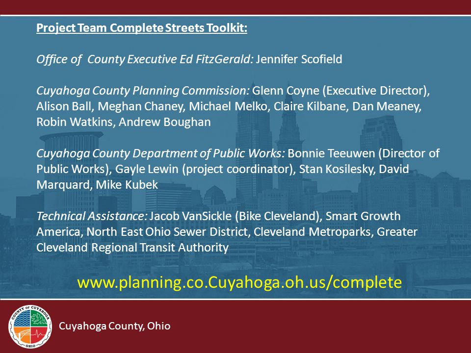 Cuyahoga County, Ohio Project Team Complete Streets Toolkit: Office of County Executive Ed FitzGerald: Jennifer Scofield Cuyahoga County Planning Commission: Glenn Coyne (Executive Director), Alison Ball, Meghan Chaney, Michael Melko, Claire Kilbane, Dan Meaney, Robin Watkins, Andrew Boughan Cuyahoga County Department of Public Works: Bonnie Teeuwen (Director of Public Works), Gayle Lewin (project coordinator), Stan Kosilesky, David Marquard, Mike Kubek Technical Assistance: Jacob VanSickle (Bike Cleveland), Smart Growth America, North East Ohio Sewer District, Cleveland Metroparks, Greater Cleveland Regional Transit Authority www.planning.co.Cuyahoga.oh.us/complete