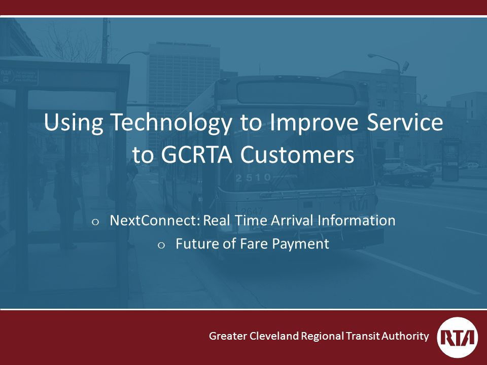 Greater Cleveland Regional Transit Authority Using Technology to Improve Service to GCRTA Customers o NextConnect: Real Time Arrival Information o Future of Fare Payment