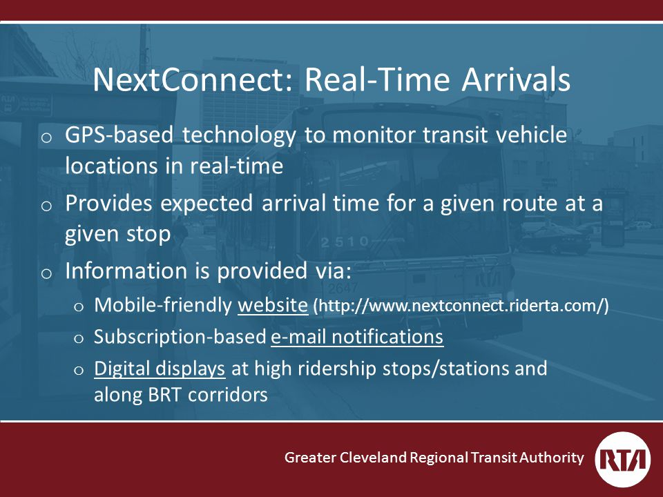 Greater Cleveland Regional Transit Authority NextConnect: Real-Time Arrivals o GPS-based technology to monitor transit vehicle locations in real-time o Provides expected arrival time for a given route at a given stop o Information is provided via: o Mobile-friendly website (http://www.nextconnect.riderta.com/) o Subscription-based e-mail notifications o Digital displays at high ridership stops/stations and along BRT corridors