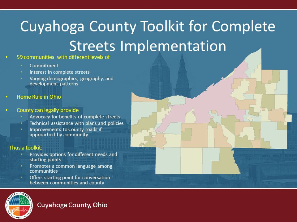 Cuyahoga County, Ohio Cuyahoga County Toolkit for Complete Streets Implementation 59 communities with different levels of Commitment Interest in complete streets Varying demographics, geography, and development patterns Home Rule in Ohio County can legally provide Advocacy for benefits of complete streets Technical assistance with plans and policies Improvements to County roads if approached by community Thus a toolkit: Provides options for different needs and starting points Promotes a common language among communities Offers starting point for conversation between communities and county
