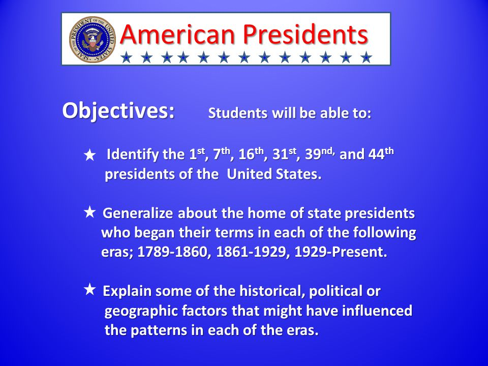 American Presidents Objectives: Students will be able to: Identify the 1 st, 7 th, 16 th, 31 st, 39 nd, and 44 th presidents of the United States.