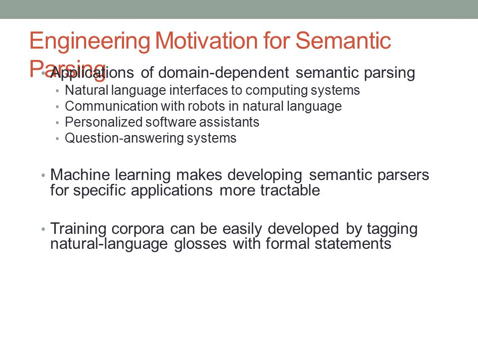 Engineering Motivation for Semantic Parsing Applications of domain-dependent semantic parsing Natural language interfaces to computing systems Communi