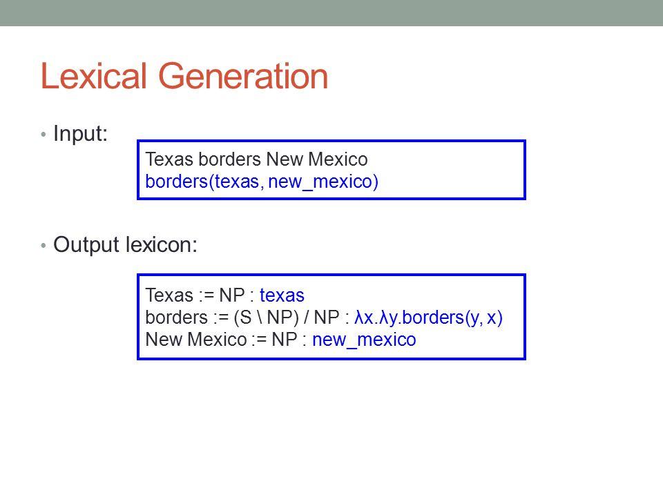 Lexical Generation Input: Output lexicon: Texas borders New Mexico borders(texas, new_mexico) Texas := NP : texas borders := (S \ NP) / NP : λx.λy.borders(y, x) New Mexico := NP : new_mexico