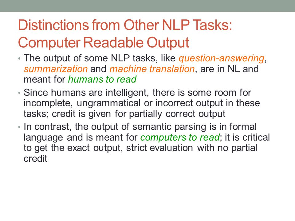 Distinctions from Other NLP Tasks: Computer Readable Output The output of some NLP tasks, like question-answering, summarization and machine translati