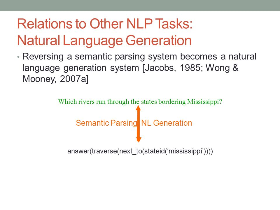 Relations to Other NLP Tasks: Natural Language Generation Reversing a semantic parsing system becomes a natural language generation system [Jacobs, 19