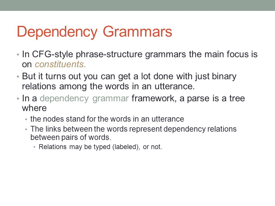 Dependency Grammars In CFG-style phrase-structure grammars the main focus is on constituents. But it turns out you can get a lot done with just binary