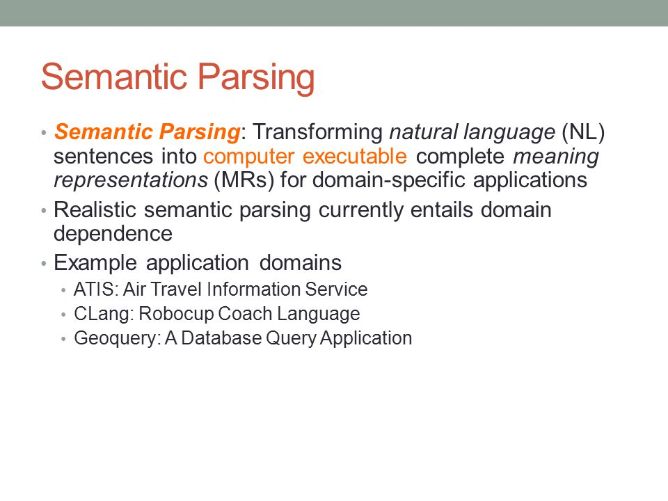 Semantic Parsing Semantic Parsing: Transforming natural language (NL) sentences into computer executable complete meaning representations (MRs) for do