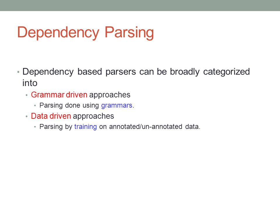 Dependency Parsing Dependency based parsers can be broadly categorized into Grammar driven approaches Parsing done using grammars. Data driven approac