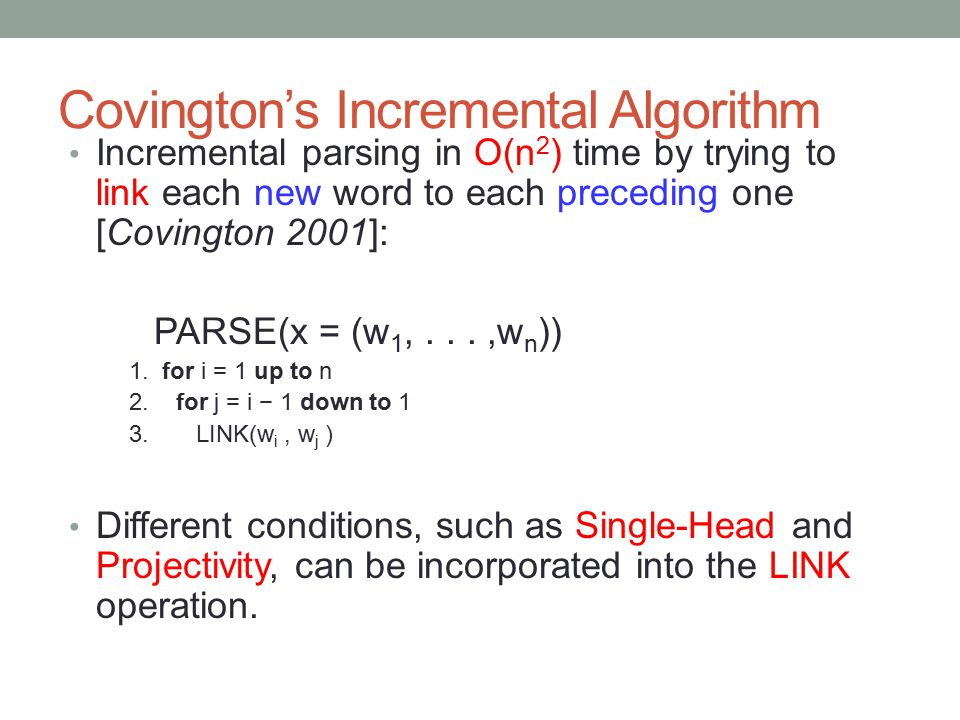 Covington's Incremental Algorithm Incremental parsing in O(n 2 ) time by trying to link each new word to each preceding one [Covington 2001]: PARSE(x